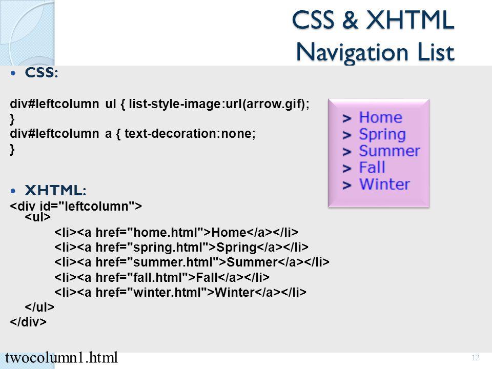 CSS & XHTML Navigation List CSS: div#leftcolumn ul { list-style-image:url(arrow.gif); } div#leftcolumn a { text-decoration:none; } XHTML: Home Spring Summer Fall Winter 12 twocolumn1.html