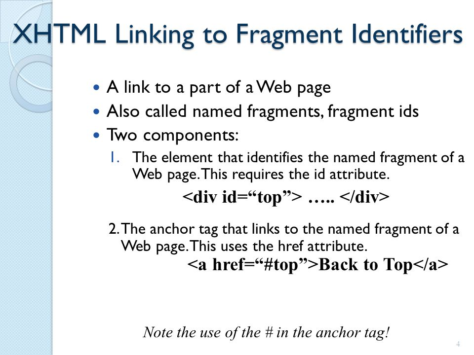 XHTML Linking to Fragment Identifiers A link to a part of a Web page Also called named fragments, fragment ids Two components: 1.The element that identifies the named fragment of a Web page.
