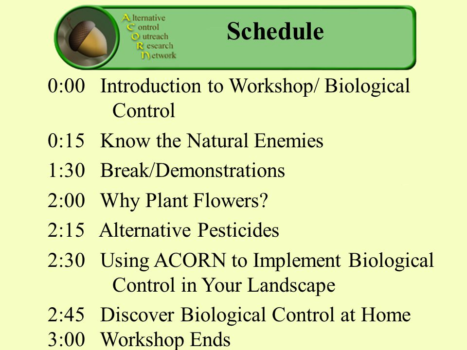 Schedule 0:00 Introduction to Workshop/ Biological Control 0:15 Know the Natural Enemies 1:30 Break/Demonstrations 2:00 Why Plant Flowers.