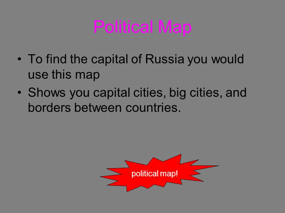 Political Map To find the capital of Russia you would use this map Shows you capital cities, big cities, and borders between countries.