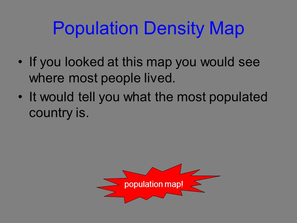 Population Density Map If you looked at this map you would see where most people lived.