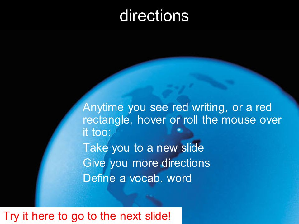 directions Anytime you see red writing, or a red rectangle, hover or roll the mouse over it too: Take you to a new slide Give you more directions Define a vocab.