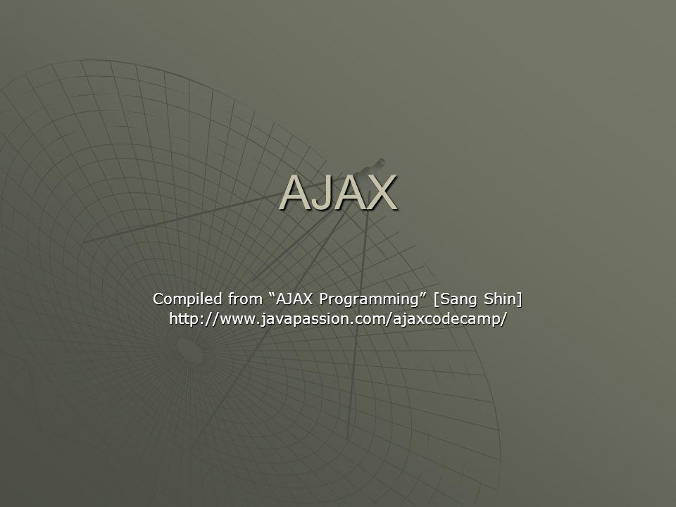 AJAX Compiled from AJAX Programming [Sang Shin] http://www.javapassion.com/ajaxcodecamp/