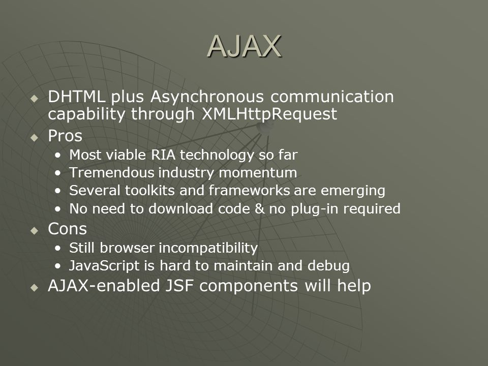 AJAX   DHTML plus Asynchronous communication capability through XMLHttpRequest   Pros Most viable RIA technology so far Tremendous industry momentum Several toolkits and frameworks are emerging No need to download code & no plug-in required   Cons Still browser incompatibility JavaScript is hard to maintain and debug   AJAX-enabled JSF components will help