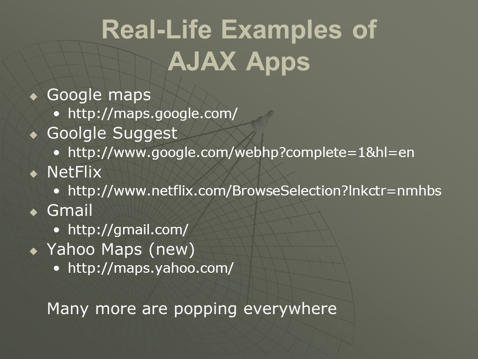 Real-Life Examples of AJAX Apps   Google maps http://maps.google.com/   Goolgle Suggest http://www.google.com/webhp complete=1&hl=en   NetFlix http://www.netflix.com/BrowseSelection lnkctr=nmhbs   Gmail http://gmail.com/   Yahoo Maps (new) http://maps.yahoo.com/ Many more are popping everywhere