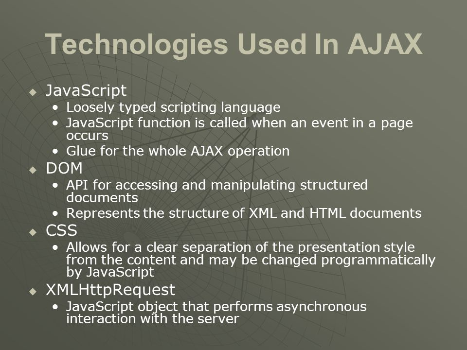 Technologies Used In AJAX   JavaScript Loosely typed scripting language JavaScript function is called when an event in a page occurs Glue for the whole AJAX operation   DOM API for accessing and manipulating structured documents Represents the structure of XML and HTML documents   CSS Allows for a clear separation of the presentation style from the content and may be changed programmatically by JavaScript   XMLHttpRequest JavaScript object that performs asynchronous interaction with the server