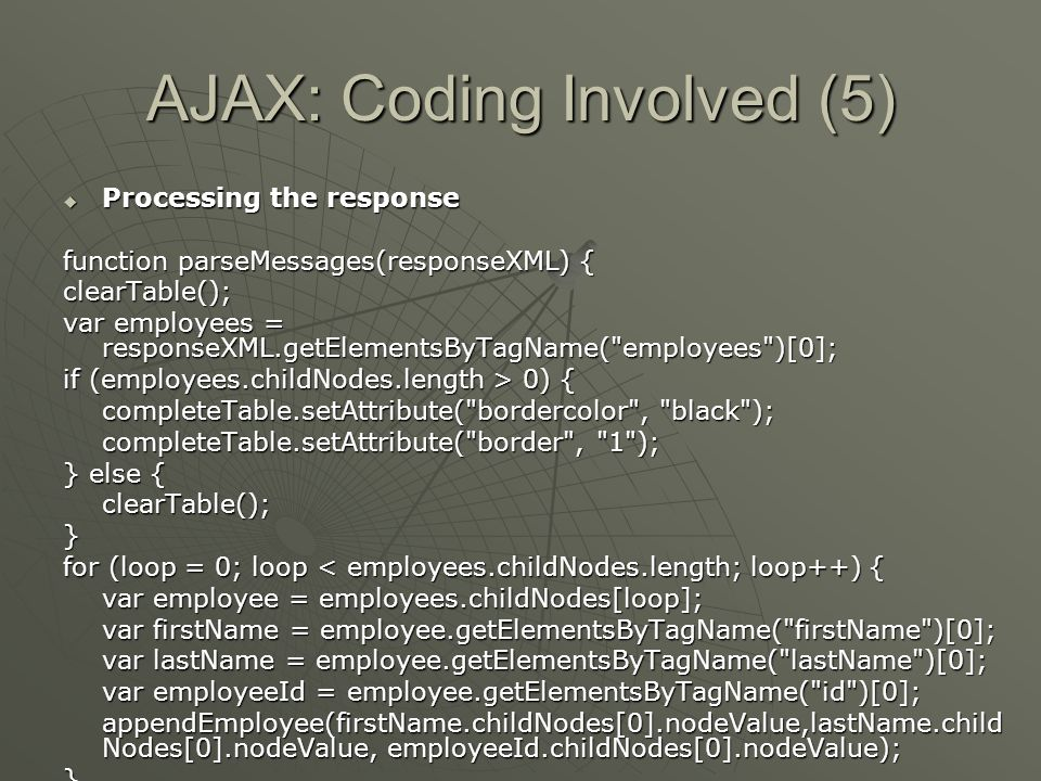 AJAX: Coding Involved (5)  Processing the response function parseMessages(responseXML) { clearTable(); var employees = responseXML.getElementsByTagName( employees )[0]; if (employees.childNodes.length > 0) { completeTable.setAttribute( bordercolor , black ); completeTable.setAttribute( border , 1 ); } else { clearTable();} for (loop = 0; loop < employees.childNodes.length; loop++) { var employee = employees.childNodes[loop]; var firstName = employee.getElementsByTagName( firstName )[0]; var lastName = employee.getElementsByTagName( lastName )[0]; var employeeId = employee.getElementsByTagName( id )[0]; appendEmployee(firstName.childNodes[0].nodeValue,lastName.child Nodes[0].nodeValue, employeeId.childNodes[0].nodeValue); }}