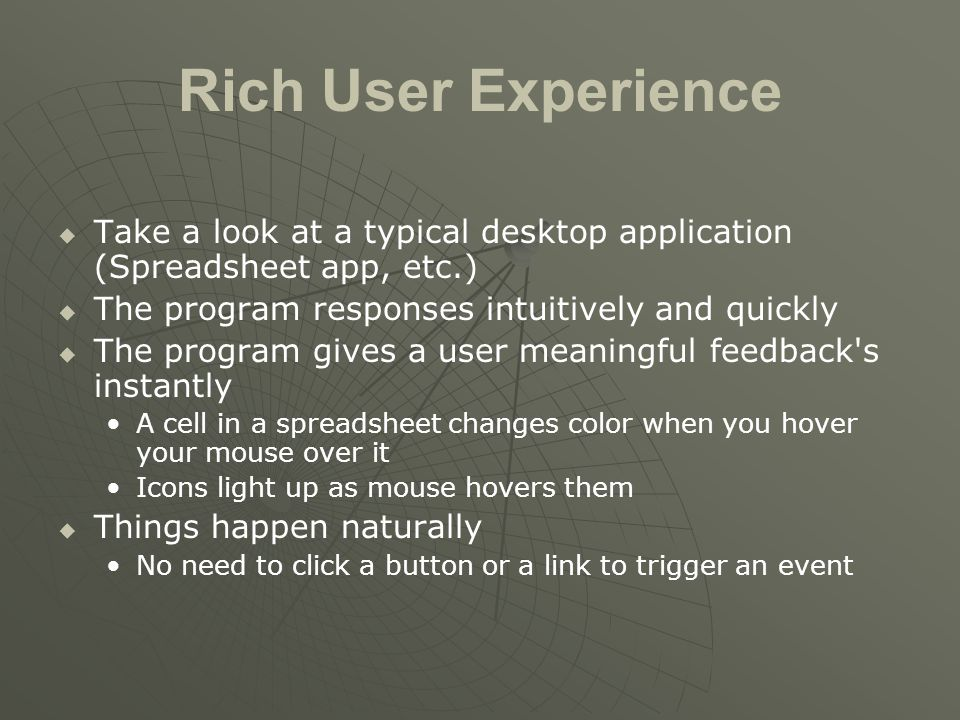 Rich User Experience   Take a look at a typical desktop application (Spreadsheet app, etc.)   The program responses intuitively and quickly   The program gives a user meaningful feedback s instantly A cell in a spreadsheet changes color when you hover your mouse over it Icons light up as mouse hovers them   Things happen naturally No need to click a button or a link to trigger an event