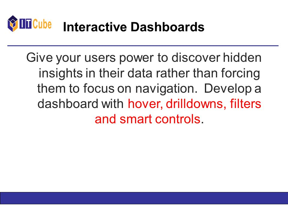 Interactive Dashboards Give your users power to discover hidden insights in their data rather than forcing them to focus on navigation.
