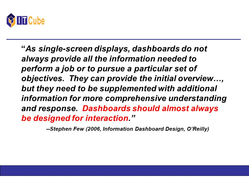 As single-screen displays, dashboards do not always provide all the information needed to perform a job or to pursue a particular set of objectives.