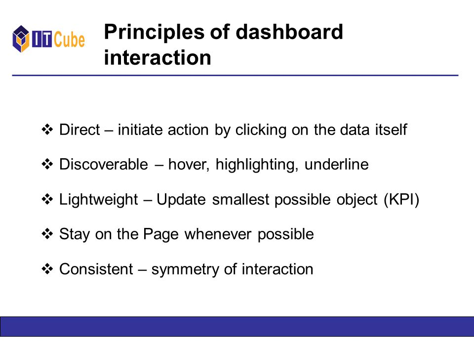 Principles of dashboard interaction  Direct – initiate action by clicking on the data itself  Discoverable – hover, highlighting, underline  Lightweight – Update smallest possible object (KPI)  Stay on the Page whenever possible  Consistent – symmetry of interaction