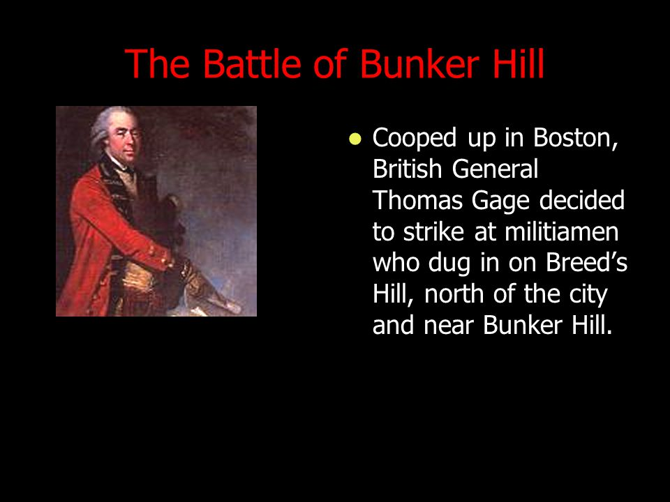 The Battle of Bunker Hill Cooped up in Boston, British General Thomas Gage decided to strike at militiamen who dug in on Breed's Hill, north of the city and near Bunker Hill.