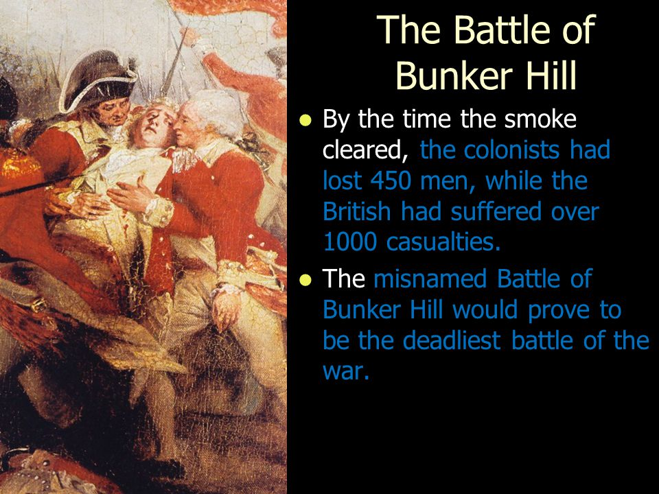 The Battle of Bunker Hill By the time the smoke cleared, the colonists had lost 450 men, while the British had suffered over 1000 casualties.