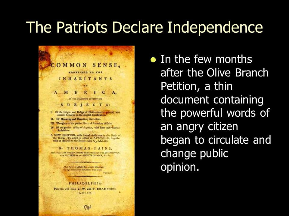 The Patriots Declare Independence In the few months after the Olive Branch Petition, a thin document containing the powerful words of an angry citizen