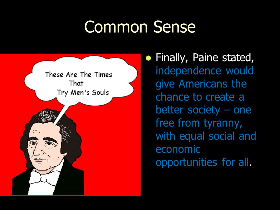 Common Sense Finally, Paine stated, independence would give Americans the chance to create a better society – one free from tyranny, with equal social and economic opportunities for all.