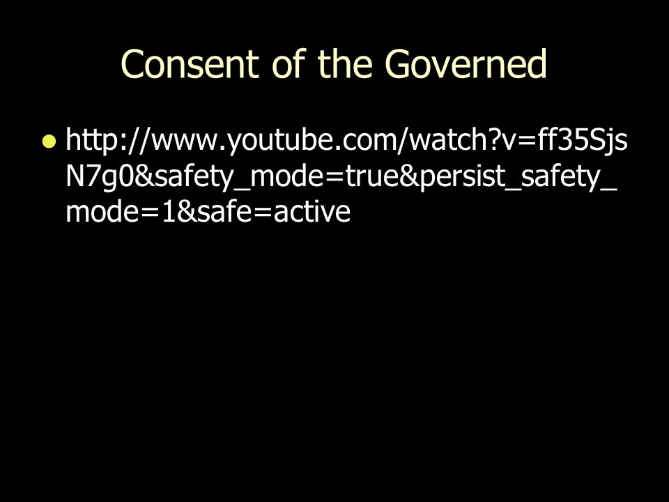 Consent of the Governed http://www.youtube.com/watch?v=ff35Sjs N7g0&safety_mode=true&persist_safety_ mode=1&safe=active http://www.youtube.com/watch?v=ff35Sjs N7g0&safety_mode=true&persist_safety_ mode=1&safe=active