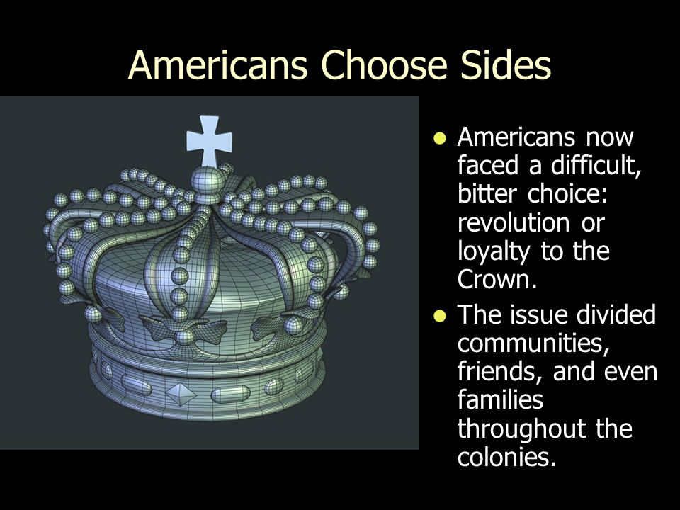 Americans Choose Sides Americans now faced a difficult, bitter choice: revolution or loyalty to the Crown.