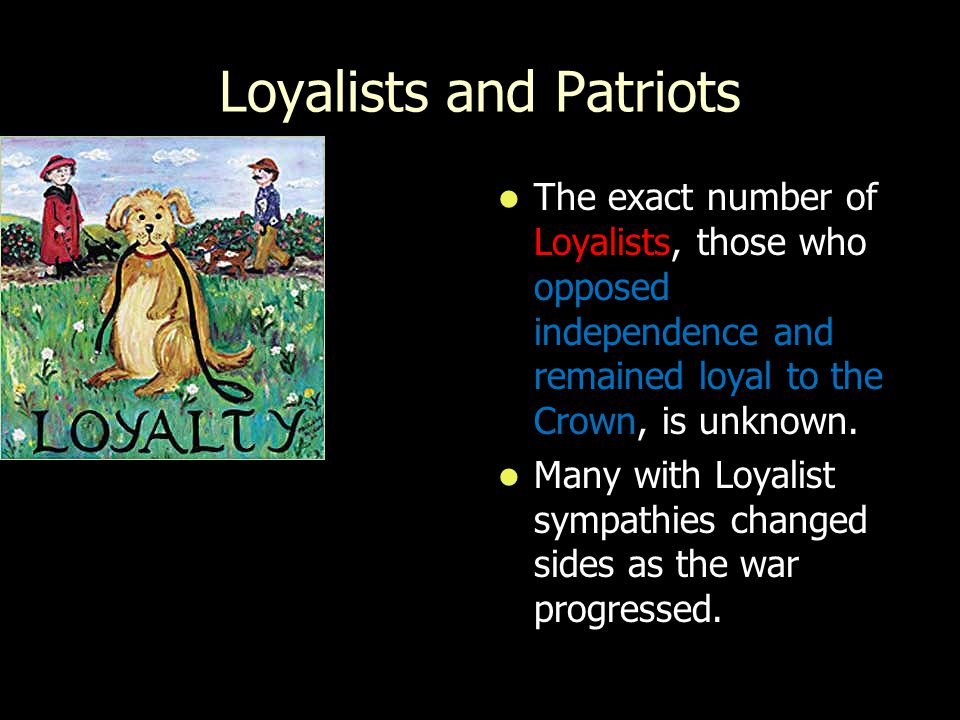 Loyalists and Patriots The exact number of, those who opposed independence and remained loyal to the Crown, is unknown. The exact number of Loyalists,