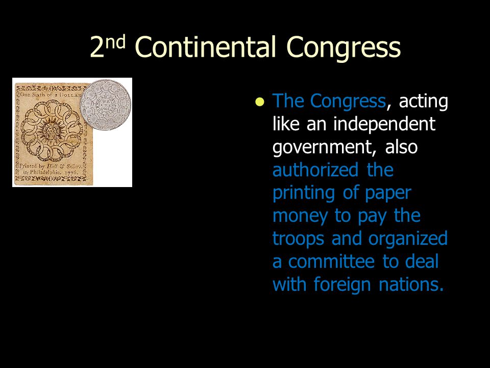 2 nd Continental Congress The Congress, acting like an independent government, also authorized the printing of paper money to pay the troops and organ