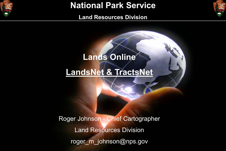 National Park Service Land Resources Division Lands Online LandsNet & TractsNet Roger Johnson - Chief Cartographer Land Resources Division roger_m_joh
