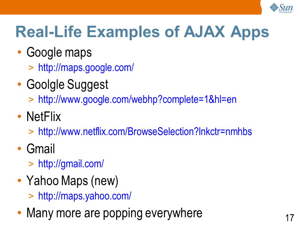 17 Real-Life Examples of AJAX Apps Google maps > http://maps.google.com/ Goolgle Suggest > http://www.google.com/webhp complete=1&hl=en NetFlix > http://www.netflix.com/BrowseSelection lnkctr=nmhbs Gmail > http://gmail.com/ Yahoo Maps (new) ‏ > http://maps.yahoo.com/ Many more are popping everywhere
