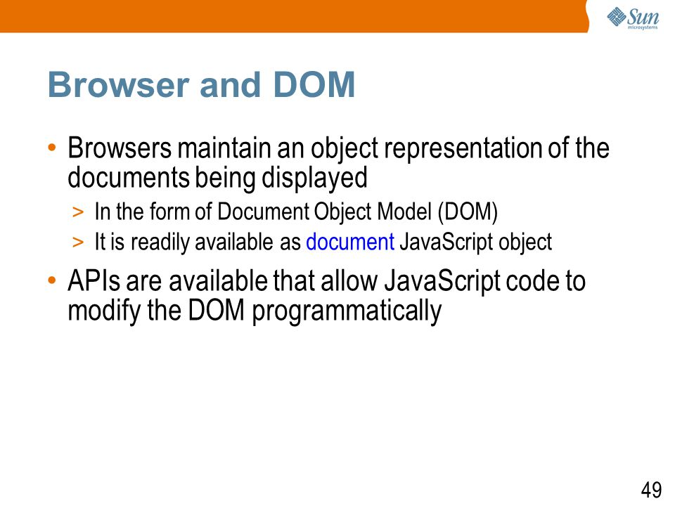 49 Browser and DOM Browsers maintain an object representation of the documents being displayed > In the form of Document Object Model (DOM) ‏ > It is readily available as document JavaScript object APIs are available that allow JavaScript code to modify the DOM programmatically