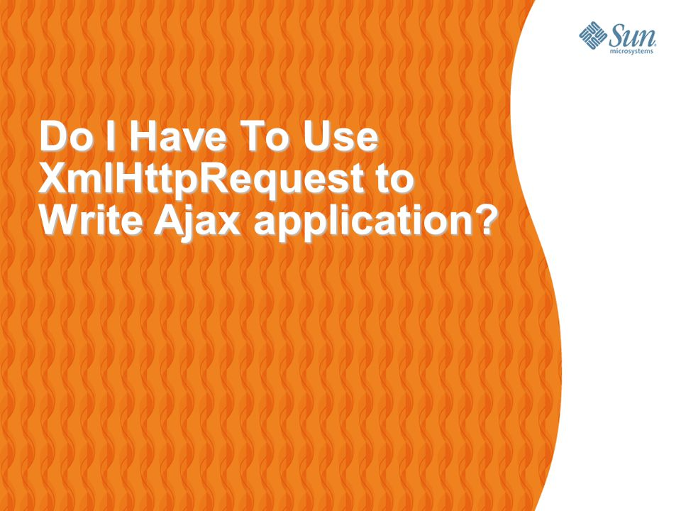 Do I Have To Use XmlHttpRequest to Write Ajax application.