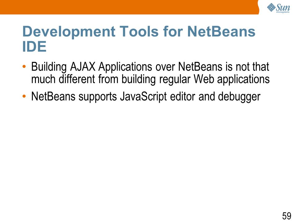 59 Development Tools for NetBeans IDE Building AJAX Applications over NetBeans is not that much different from building regular Web applications NetBeans supports JavaScript editor and debugger