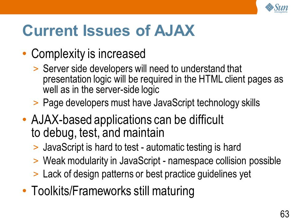 63 Current Issues of AJAX Complexity is increased > Server side developers will need to understand that presentation logic will be required in the HTML client pages as well as in the server-side logic > Page developers must have JavaScript technology skills AJAX-based applications can be difficult to debug, test, and maintain > JavaScript is hard to test - automatic testing is hard > Weak modularity in JavaScript - namespace collision possible > Lack of design patterns or best practice guidelines yet Toolkits/Frameworks still maturing