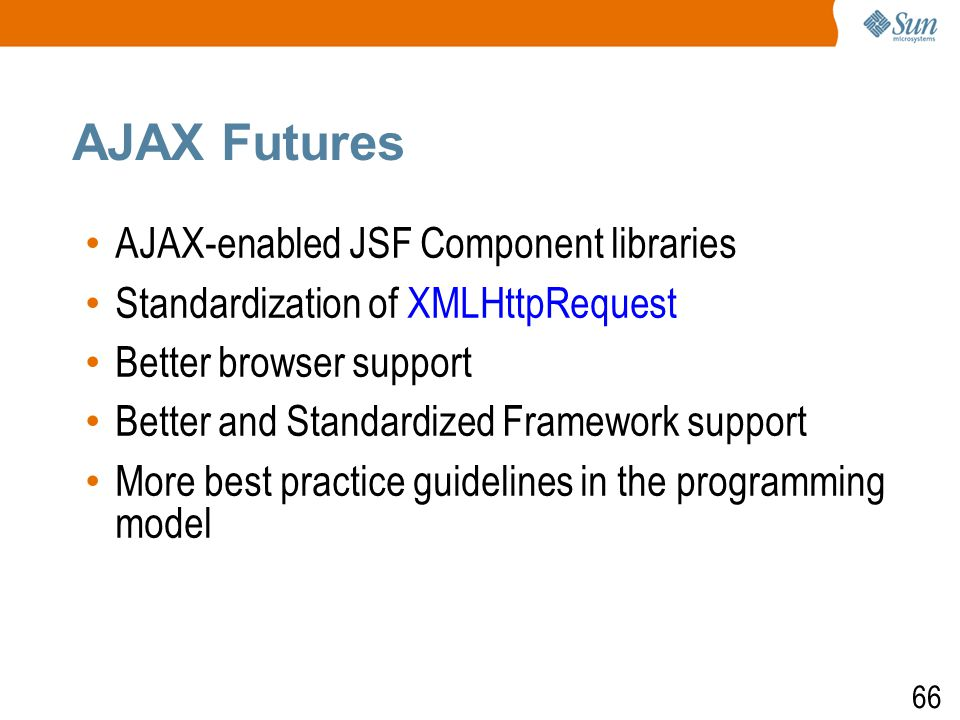66 AJAX Futures AJAX-enabled JSF Component libraries Standardization of XMLHttpRequest Better browser support Better and Standardized Framework support More best practice guidelines in the programming model