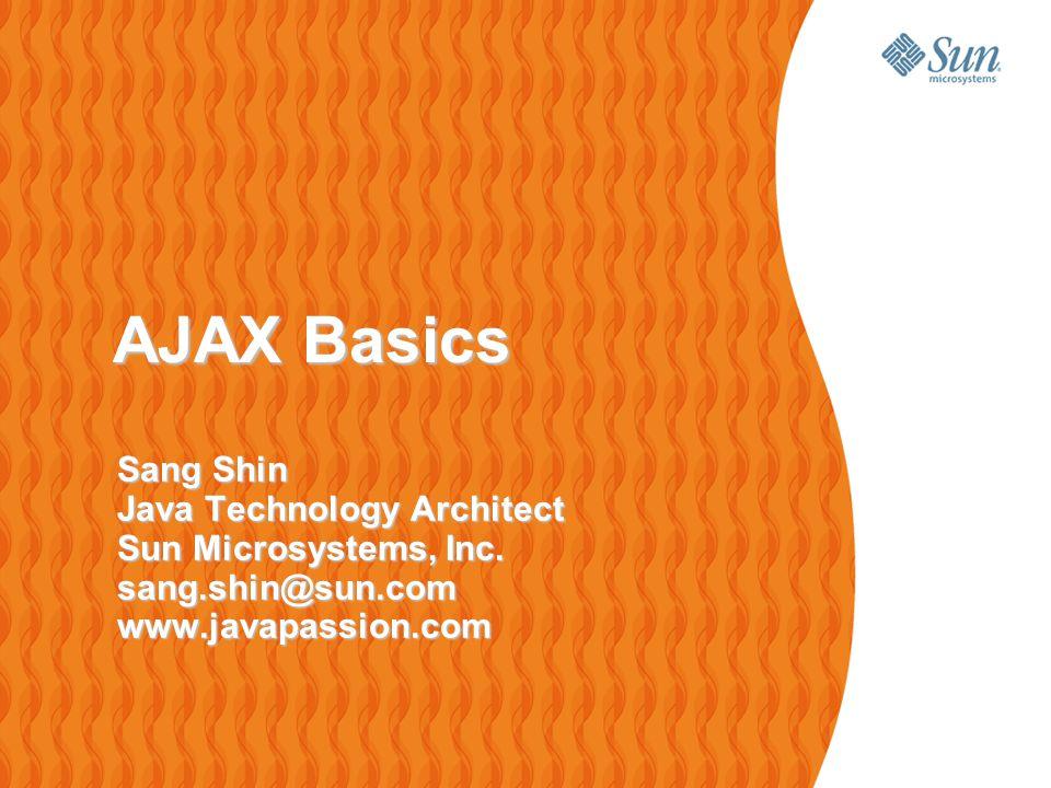 AJAX Basics AJAX Basics Sang Shin Java Technology Architect Sun Microsystems, Inc.