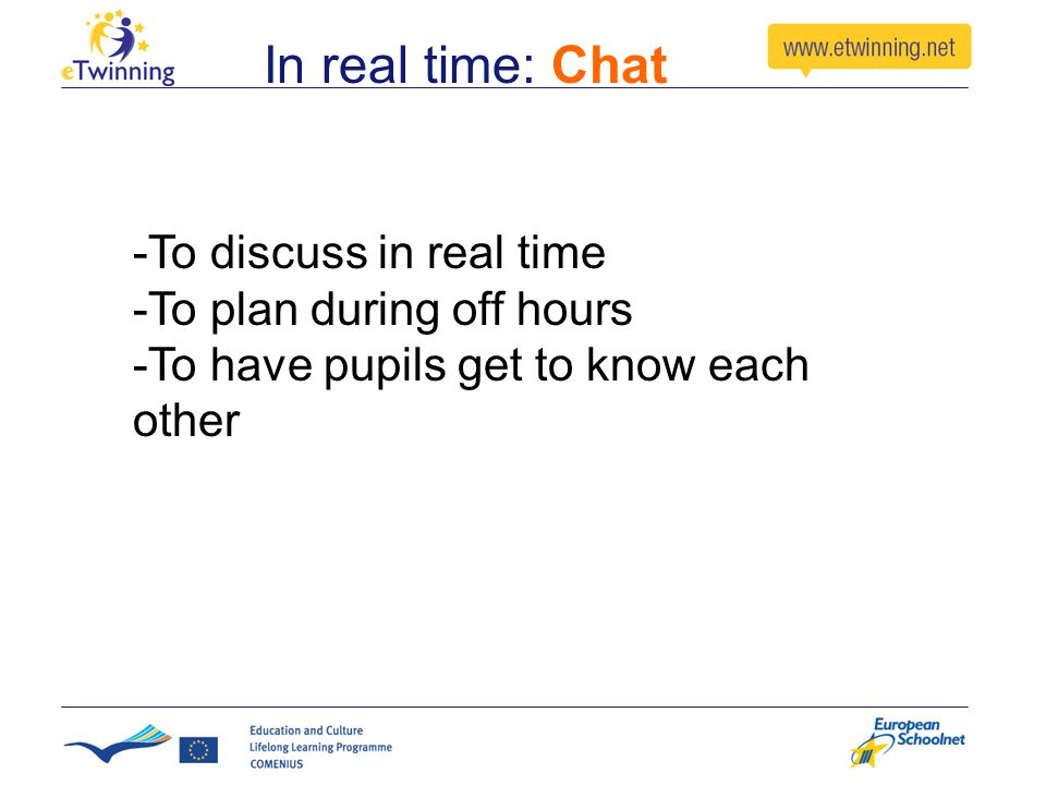 In real time: Chat -To discuss in real time -To plan during off hours -To have pupils get to know each other