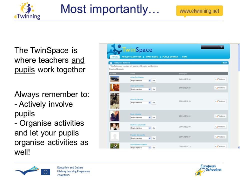 Most importantly… The TwinSpace is where teachers and pupils work together Always remember to: - Actively involve pupils - Organise activities and let your pupils organise activities as well!