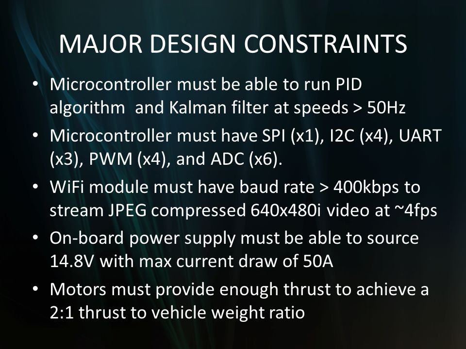MAJOR DESIGN CONSTRAINTS Microcontroller must be able to run PID algorithm and Kalman filter at speeds > 50Hz Microcontroller must have SPI (x1), I2C (x4), UART (x3), PWM (x4), and ADC (x6).