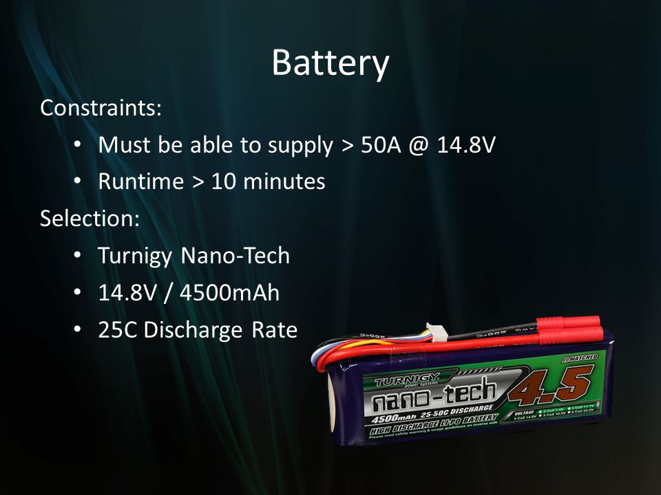 Battery Constraints: Must be able to supply > 50A @ 14.8V Runtime > 10 minutes Selection: Turnigy Nano-Tech 14.8V / 4500mAh 25C Discharge Rate