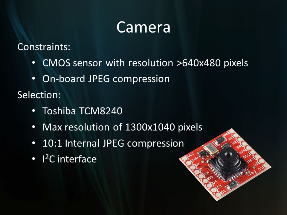 Camera Constraints: CMOS sensor with resolution >640x480 pixels On-board JPEG compression Selection: Toshiba TCM8240 Max resolution of 1300x1040 pixels 10:1 Internal JPEG compression I 2 C interface