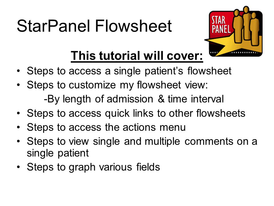 StarPanel Flowsheet This tutorial will cover: Steps to access a single patient's flowsheet Steps to customize my flowsheet view: -By length of admissi