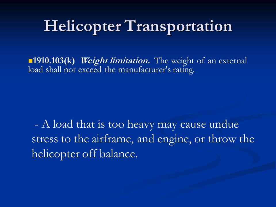 Helicopter Transportation - A load that is too heavy may cause undue stress to the airframe, and engine, or throw the helicopter off balance.