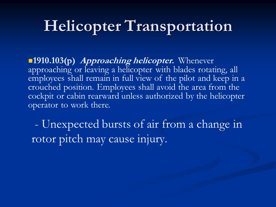 Helicopter Transportation - Unexpected bursts of air from a change in rotor pitch may cause injury. 1910.103(p) Approaching helicopter. Whenever appro