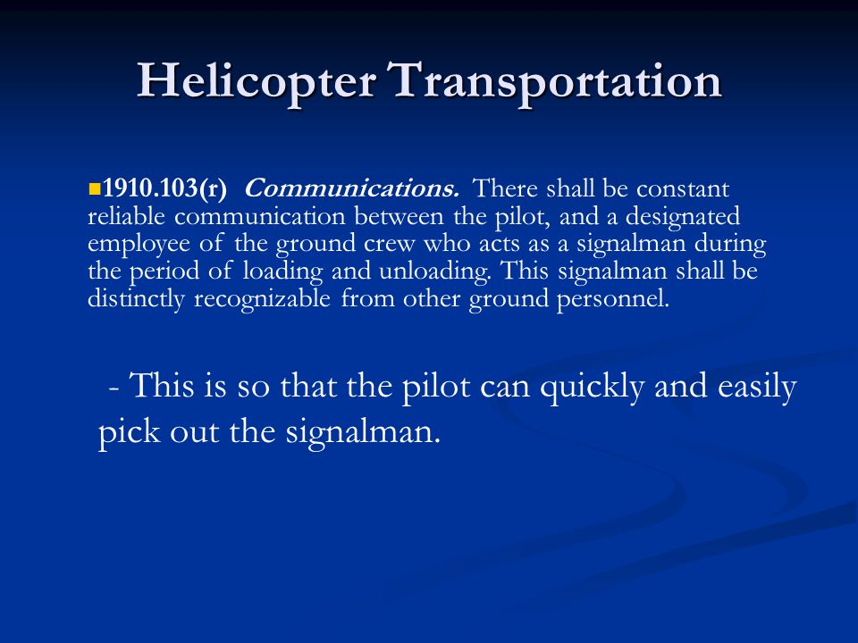 Helicopter Transportation - This is so that the pilot can quickly and easily pick out the signalman. 1910.103(r) Communications. There shall be consta