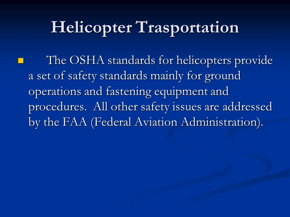 Helicopter Trasportation The OSHA standards for helicopters provide a set of safety standards mainly for ground operations and fastening equipment and procedures.