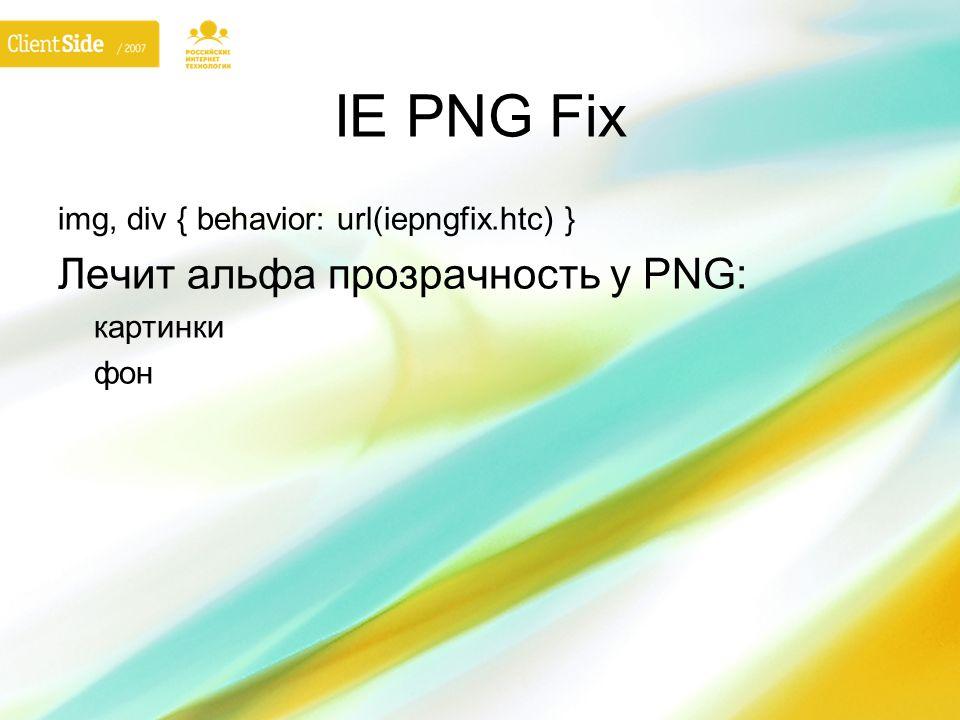IE PNG Fix img, div { behavior: url(iepngfix.htc) } Лечит альфа прозрачность у PNG: картинки фон