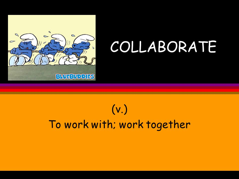 COLLABORATE (v.) To work with; work together