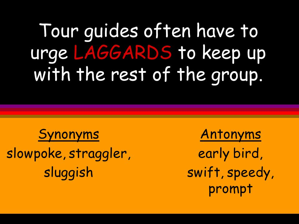 Tour guides often have to urge LAGGARDS to keep up with the rest of the group.