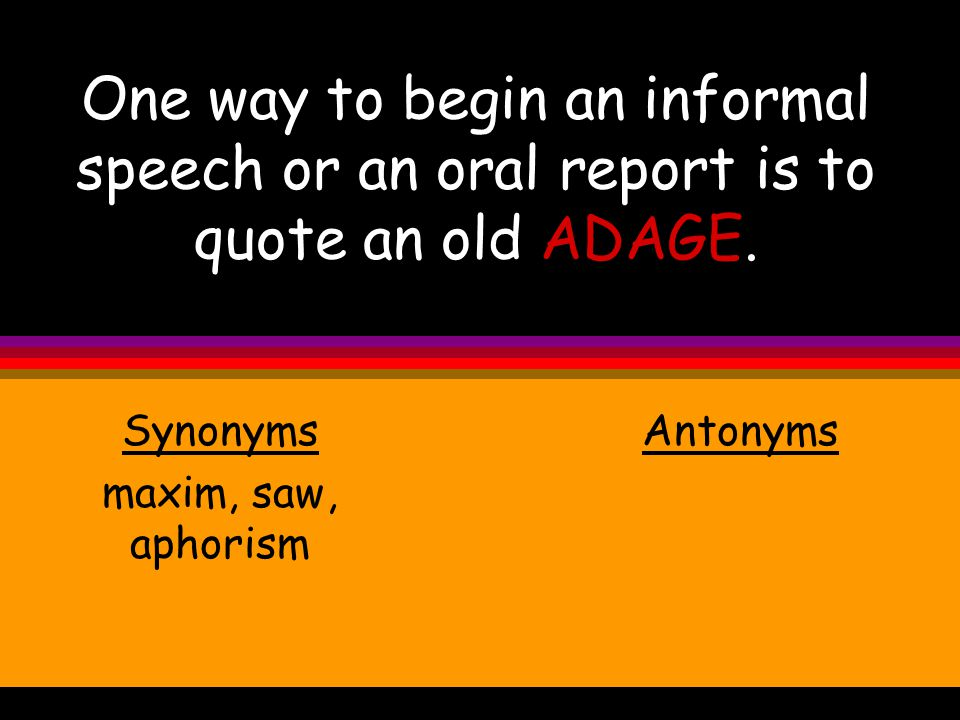 One way to begin an informal speech or an oral report is to quote an old ADAGE.