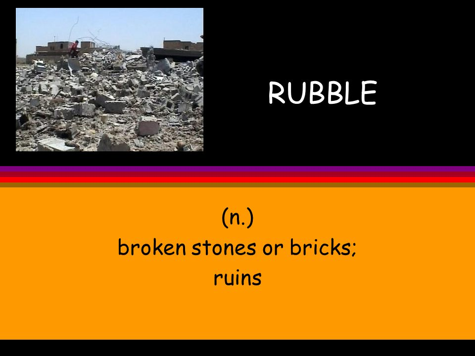 RUBBLE (n.) broken stones or bricks; ruins
