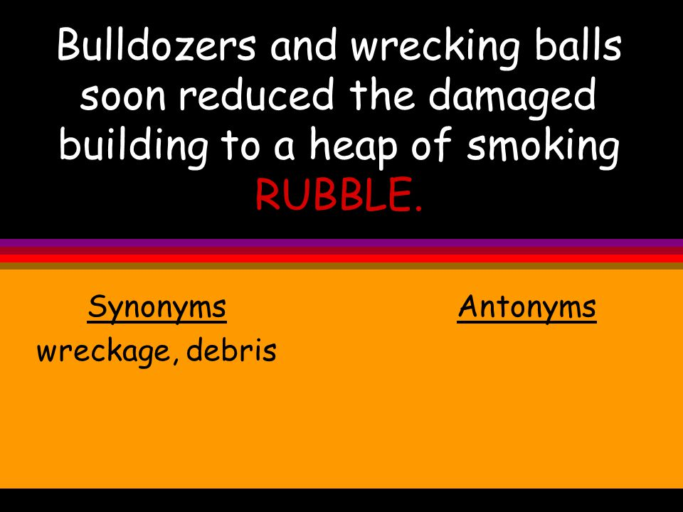 Bulldozers and wrecking balls soon reduced the damaged building to a heap of smoking RUBBLE.