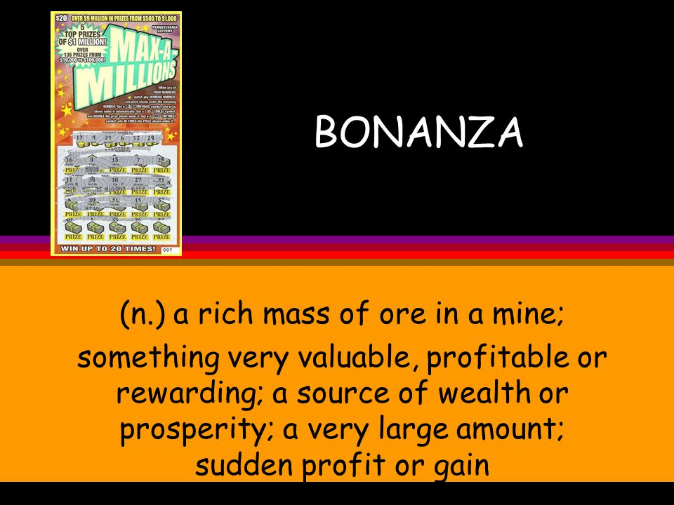 BONANZA (n.) a rich mass of ore in a mine; something very valuable, profitable or rewarding; a source of wealth or prosperity; a very large amount; sudden profit or gain