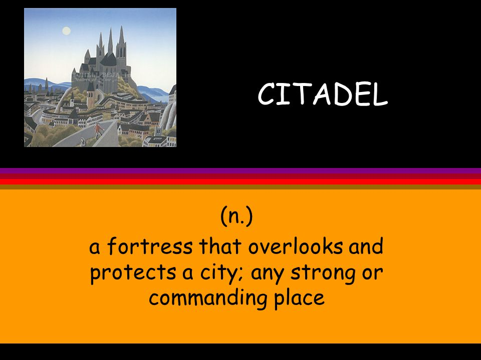 CITADEL (n.) a fortress that overlooks and protects a city; any strong or commanding place