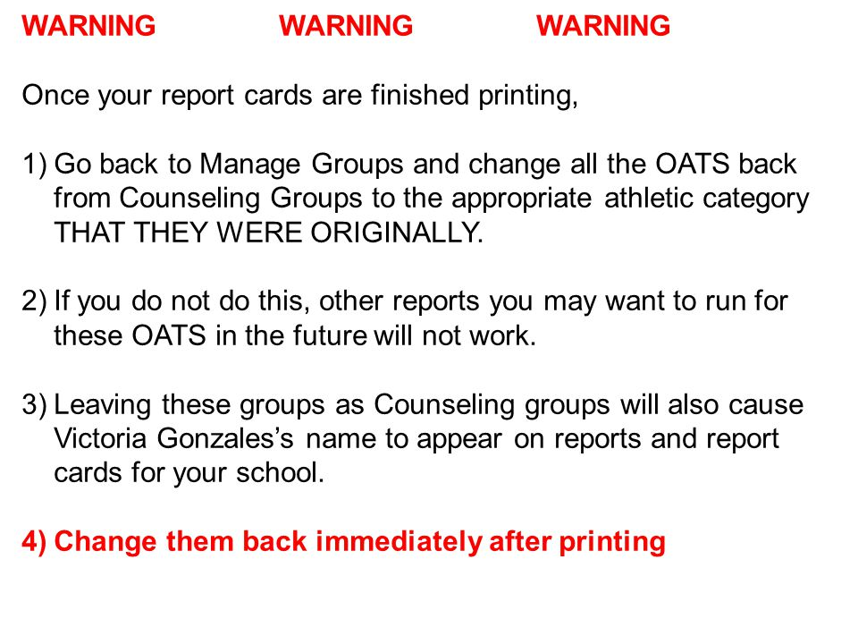 WARNING WARNING WARNING Once your report cards are finished printing, 1)Go back to Manage Groups and change all the OATS back from Counseling Groups to the appropriate athletic category THAT THEY WERE ORIGINALLY.